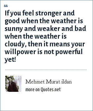 Mehmet Murat ildan: If you feel stronger and good when the weather is sunny and weaker and bad when the weather is cloudy, then it means your willpower is not powerful yet!
