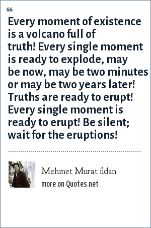 Mehmet Murat ildan: Every moment of existence is a volcano full of truth! Every single moment is ready to explode, may be now, may be two minutes or may be two years later! Truths are ready to erupt! Every single moment is ready to erupt! Be silent; wait for the eruptions!