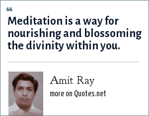 Amit Ray: Meditation is a way for nourishing and blossoming the divinity within you.