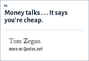 Tom Zegan: Money talks . . . It says you're cheap.