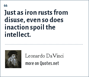 Leonardo DaVinci: Just as iron rusts from disuse, even so does inaction spoil the intellect.