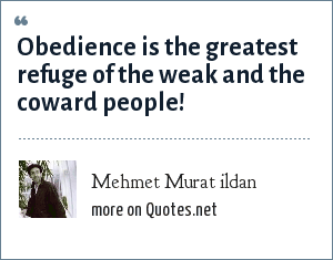 Mehmet Murat ildan: Obedience is the greatest refuge of the weak and the coward people!