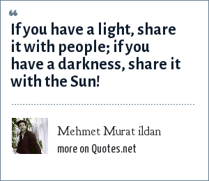 Mehmet Murat ildan: If you have a light, share it with people; if you have a darkness, share it with the Sun!