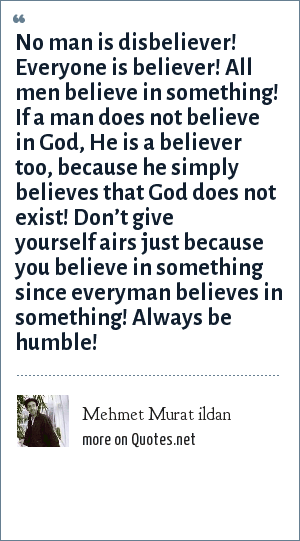 Mehmet Murat ildan: No man is disbeliever! Everyone is believer! All men believe in something! If a man does not believe in God, He is a believer too, because he simply believes that God does not exist! Don't give yourself airs just because you believe in something since everyman believes in something! Always be humble!