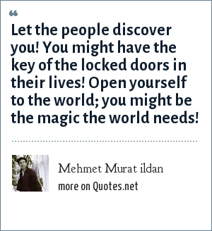 Mehmet Murat ildan: Let the people discover you! You might have the key of the locked doors in their lives! Open yourself to the world; you might be the magic the world needs!