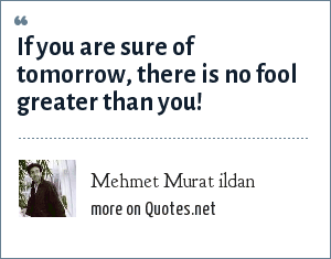 Mehmet Murat ildan: If you are sure of tomorrow, there is no fool greater than you!