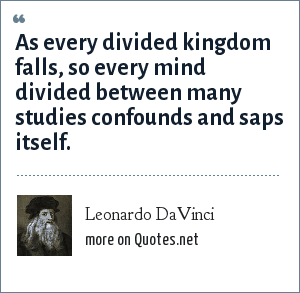 Leonardo DaVinci: As every divided kingdom falls, so every mind divided between many studies confounds and saps itself.