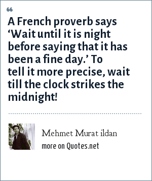 Mehmet Murat ildan: A French proverb says 'Wait until it is night before saying that it has been a fine day.' To tell it more precise, wait till the clock strikes the midnight!