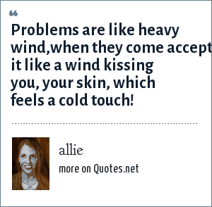 allie: Problems are like heavy wind,when they come accept it like a wind kissing you, your skin, which feels a cold touch!