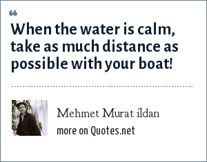 Mehmet Murat ildan: When the water is calm, take as much distance as possible with your boat!