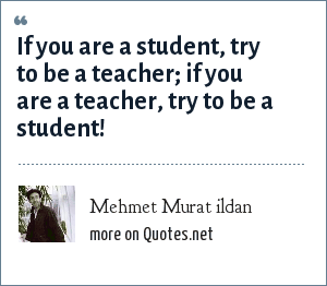 Mehmet Murat ildan: If you are a student, try to be a teacher; if you are a teacher, try to be a student!