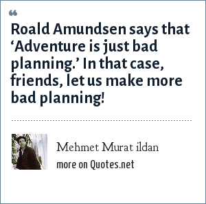 Mehmet Murat ildan: Roald Amundsen says that 'Adventure is just bad planning.' In that case, friends, let us make more bad planning!