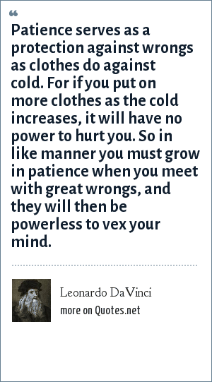 Leonardo DaVinci: Patience serves as a protection against wrongs as clothes do against cold. For if you put on more clothes as the cold increases, it will have no power to hurt you. So in like manner you must grow in patience when you meet with great wrongs, and they will then be powerless to vex your mind.
