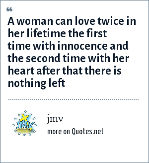 jmv: A woman can love twice in her lifetime the first time with innocence and the second time with her heart after that there is nothing left
