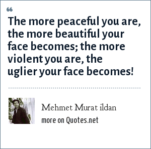 Mehmet Murat ildan: The more peaceful you are, the more beautiful your face becomes; the more violent you are, the uglier your face becomes!