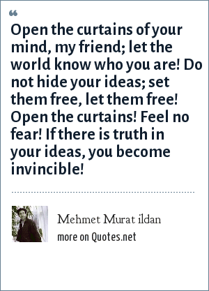 Mehmet Murat ildan: Open the curtains of your mind, my friend; let the world know who you are! Do not hide your ideas; set them free, let them free! Open the curtains! Feel no fear! If there is truth in your ideas, you become invincible!