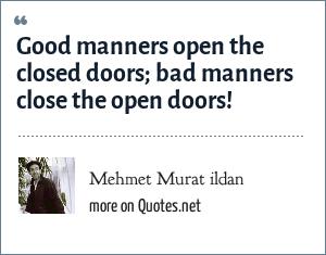 Mehmet Murat ildan: Good manners open the closed doors; bad manners close the open doors!