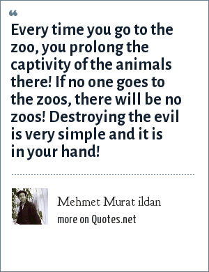 Mehmet Murat ildan: Every time you go to the zoo, you prolong the captivity of the animals there! If no one goes to the zoos, there will be no zoos! Destroying the evil is very simple and it is in your hand!