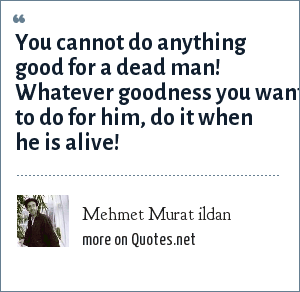 Mehmet Murat ildan: You cannot do anything good for a dead man! Whatever goodness you want to do for him, do it when he is alive!