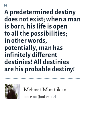 Mehmet Murat ildan: A predetermined destiny does not exist; when a man is born, his life is open to all the possibilities; in other words, potentially, man has infinitely different destinies! All destinies are his probable destiny!