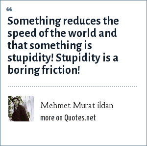 Mehmet Murat ildan: Something reduces the speed of the world and that something is stupidity! Stupidity is a boring friction!