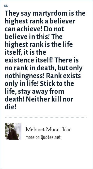 Mehmet Murat ildan: They say martyrdom is the highest rank a believer can achieve! Do not believe in this! The highest rank is the life itself, it is the existence itself! There is no rank in death, but only nothingness! Rank exists only in life! Stick to the life, stay away from death! Neither kill nor die!
