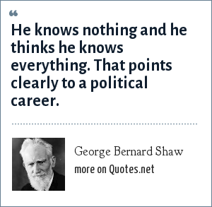 George Bernard Shaw: He knows nothing and he thinks he knows everything. That points clearly to a political career.