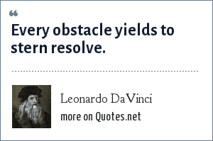 Leonardo DaVinci: Every obstacle yields to stern resolve.