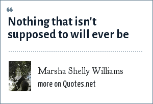 Marsha Shelly Williams: Nothing that isn't supposed to will ever be