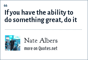 Nate Albers: If you have the ability to do something great, do it