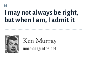 Ken Murray: I may not always be right, but when I am, I admit it