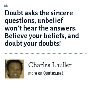 Charles Lauller: Doubt asks the sincere questions, unbelief won't hear the answers. Believe your beliefs, and doubt your doubts!