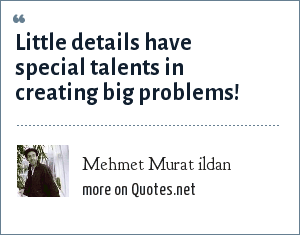 Mehmet Murat ildan: Little details have special talents in creating big problems!