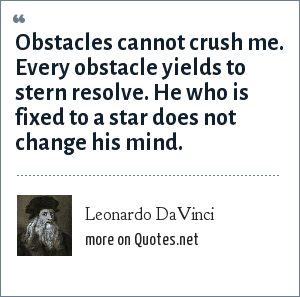 Leonardo DaVinci: Obstacles cannot crush me. Every obstacle yields to stern resolve. He who is fixed to a star does not change his mind.