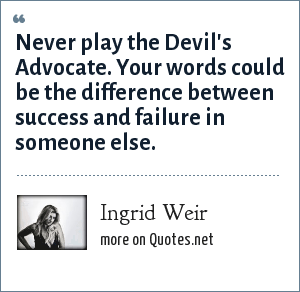 Ingrid Weir: Never play the Devil's Advocate. Your words could be the difference between success and failure in someone else.