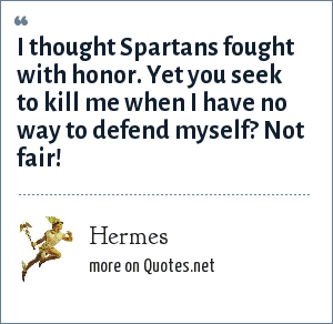 Hermes: I thought Spartans fought with honor. Yet you seek to kill me when I have no way to defend myself? Not fair!