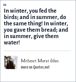 Mehmet Murat ildan: In winter, you fed the birds; and in summer, do the same thing! In winter, you gave them bread; and in summer, give them water!