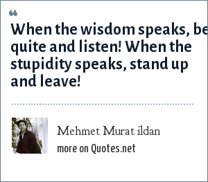 Mehmet Murat ildan: When the wisdom speaks, be quite and listen! When the stupidity speaks, stand up and leave!