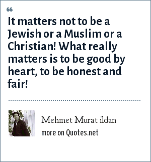 Mehmet Murat ildan: It matters not to be a Jewish or a Muslim or a Christian! What really matters is to be good by heart, to be honest and fair!