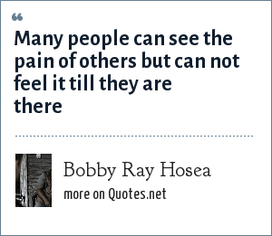 Bobby Ray Hosea: Many people can see the pain of others but can not feel it till they are there