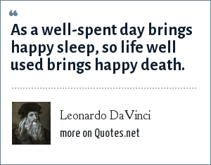Leonardo DaVinci: As a well-spent day brings happy sleep, so life well used brings happy death.