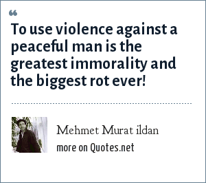 Mehmet Murat ildan: To use violence against a peaceful man is the greatest immorality and the biggest rot ever!