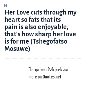 Benjamin Mqxekwa: Her Love cuts through my heart so fats that its pain is also enjoyable, that's how sharp her love is for me (Tshegofatso Mosuwe)