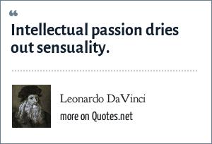Leonardo DaVinci: Intellectual passion dries out sensuality.