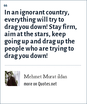 Mehmet Murat ildan: In an ignorant country, everything will try to drag you down! Stay firm, aim at the stars, keep going up and drag up the people who are trying to drag you down!