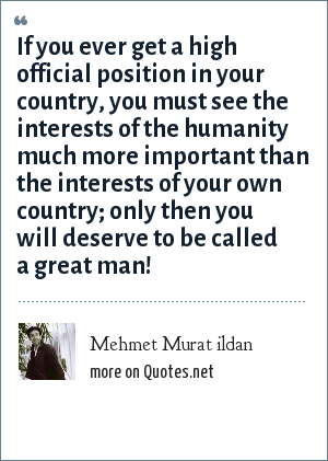 Mehmet Murat ildan: If you ever get a high official position in your country, you must see the interests of the humanity much more important than the interests of your own country; only then you will deserve to be called a great man!