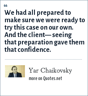 Yar Chaikovsky: We had all prepared to make sure we were ready to try this case on our own. And the client— seeing that preparation gave them that confidence.