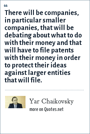 Yar Chaikovsky: There will be companies, in particular smaller companies, that will be debating about what to do with their money and that will have to file patents with their money in order to protect their ideas against larger entities that will file.
