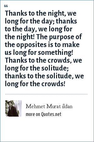 Mehmet Murat ildan: Thanks to the night, we long for the day; thanks to the day, we long for the night! The purpose of the opposites is to make us long for something! Thanks to the crowds, we long for the solitude; thanks to the solitude, we long for the crowds!