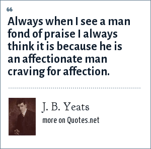 J. B. Yeats: Always when I see a man fond of praise I always think it is because he is an affectionate man craving for affection.